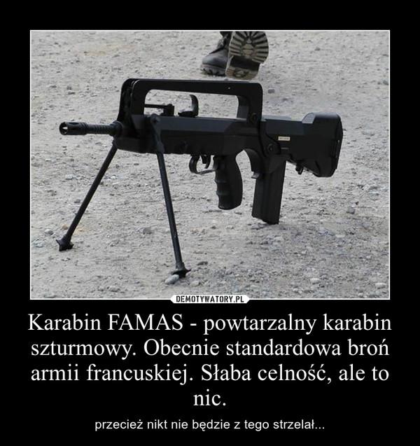 Karabin FAMAS - powtarzalny karabin szturmowy. Obecnie standardowa broń armii francuskiej. Słaba celność, ale to nic. – przecież nikt nie będzie z tego strzelał...