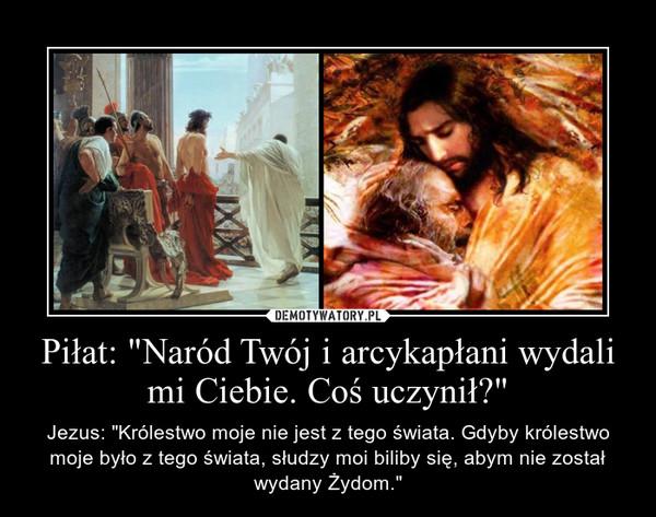 """Piłat: """"Naród Twój i arcykapłani wydali mi Ciebie. Coś uczynił?"""" – Jezus: """"Królestwo moje nie jest z tego świata. Gdyby królestwo moje było z tego świata, słudzy moi biliby się, abym nie został wydany Żydom."""""""