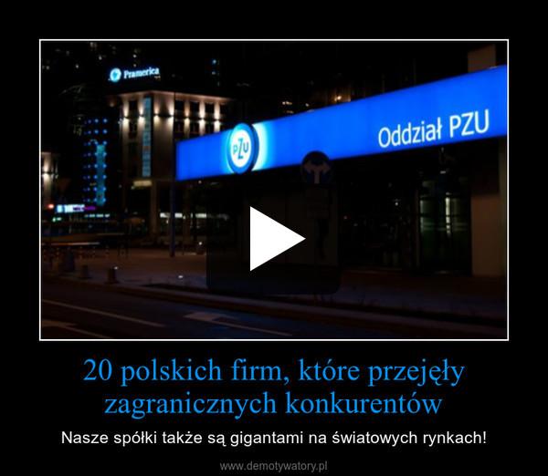 20 polskich firm, które przejęły zagranicznych konkurentów – Nasze spółki także są gigantami na światowych rynkach!