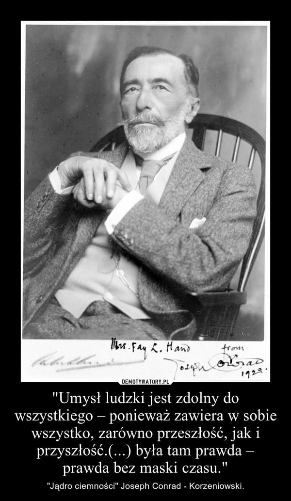 """""""Umysł ludzki jest zdolny do wszystkiego – ponieważ zawiera w sobie wszystko, zarówno przeszłość, jak i przyszłość.(...) była tam prawda – prawda bez maski czasu."""" – """"Jądro ciemności"""" Joseph Conrad - Korzeniowski."""