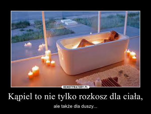 Kąpiel to nie tylko rozkosz dla ciała, – ale także dla duszy...