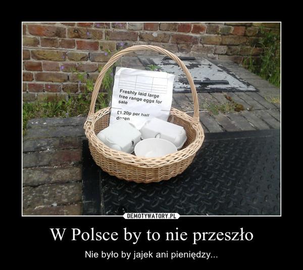 W Polsce by to nie przeszło – Nie było by jajek ani pieniędzy...