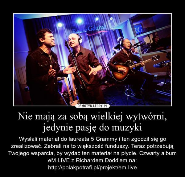 Nie mają za sobą wielkiej wytwórni, jedynie pasję do muzyki – Wysłali materiał do laureata 5 Grammy i ten zgodził się go zrealizować. Zebrali na to większość funduszy. Teraz potrzebują Twojego wsparcia, by wydać ten materiał na płycie. Czwarty album eM LIVE z Richardem Dodd'em na: http://polakpotrafi.pl/projekt/em-live