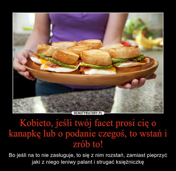 Kobieto, jeśli twój facet prosi cię o kanapkę lub o podanie czegoś, to wstań i zrób to! – Bo jeśli na to nie zasługuje, to się z nim rozstań, zamiast pieprzyć jaki z niego leniwy palant i strugać księżniczkę
