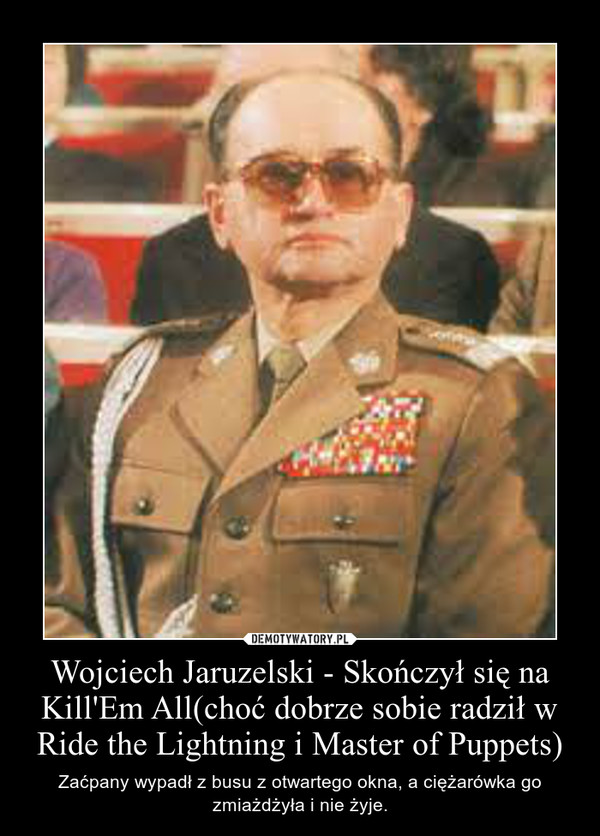 Wojciech Jaruzelski - Skończył się na Kill'Em All(choć dobrze sobie radził w Ride the Lightning i Master of Puppets) – Zaćpany wypadł z busu z otwartego okna, a ciężarówka go zmiażdżyła i nie żyje.
