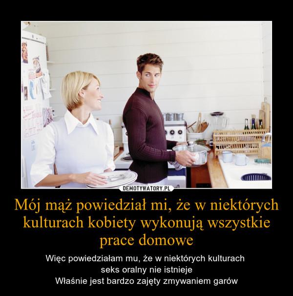 Mój mąż powiedział mi, że w niektórych kulturach kobiety wykonują wszystkie prace domowe – Więc powiedziałam mu, że w niektórych kulturach \nseks oralny nie istnieje\nWłaśnie jest bardzo zajęty zmywaniem garów