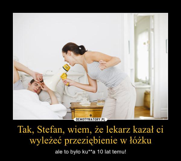 Tak, Stefan, wiem, że lekarz kazał ci wyleżeć przeziębienie w łóżku – ale to było ku**a 10 lat temu!