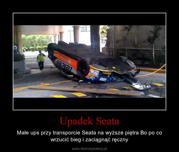 Upadek Seata – Małe ups przy transporcie Seata na wyższe piętra Bo po co wrzucić bieg i zaciągnąć ręczny