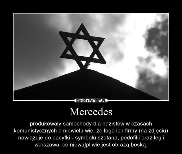 Mercedes – produkowały samochody dla nazistów w czasach komunistycznych a niewielu wie, że logo ich firmy (na zdjęciu) nawiązuje do pacyfki - symbolu szatana, pedofilii oraz legii warszawa, co niewątpliwie jest obrazą boską.