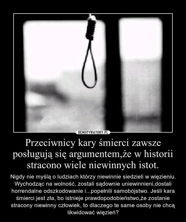Przeciwnicy kary śmierci zawsze posługują się argumentem,że w historii stracono wiele niewinnych istot. – Nigdy nie myślą o ludziach którzy niewinnie siedzieli w więzieniu. Wychodząc na wolność, zostali sądownie uniewinnieni,dostali horrendalne odszkodowanie i...popełnili samobójstwo. Jeśli kara śmierci jest zła, bo istnieje prawdopodobieństwo,że zostanie stracony niewinny człowiek, to dlaczego te same osoby nie chcą likwidować więzień?