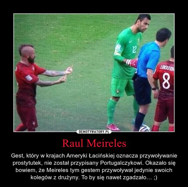 Raul Meireles – Gest, który w krajach Ameryki Łacińskiej oznacza przywoływanie prostytutek, nie został przypisany Portugalczykowi. Okazało się bowiem, że Meireles tym gestem przywoływał jedynie swoich kolegów z drużyny. To by się nawet zgadzało… ;)