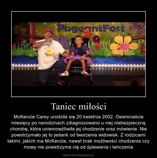 Taniec miłości – McKenzie Carey urodziła się 20 kwietnia 2002. Osiemnaście miesięcy po narodzinach zdiagnozowano u niej niebezpieczną chorobę, która uniemowżliwiła jej chodzenie oraz mówienie. Nie powstrzymało jej to jedank od tworzenia widowisk. Z rodzicami takimi, jakich ma McKenzie, nawet brak możliwości chodzenia czy mowy nie powstrzyma cię od śpiewania i tańczenia