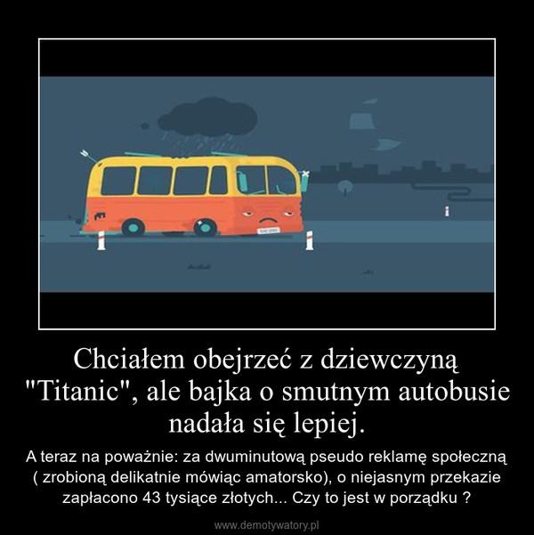 """Chciałem obejrzeć z dziewczyną """"Titanic"""", ale bajka o smutnym autobusie nadała się lepiej. – A teraz na poważnie: za dwuminutową pseudo reklamę społeczną ( zrobioną delikatnie mówiąc amatorsko), o niejasnym przekazie zapłacono 43 tysiące złotych... Czy to jest w porządku ?"""