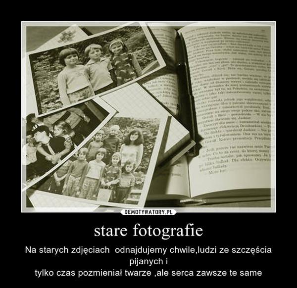 stare fotografie – Na starych zdjęciach  odnajdujemy chwile,ludzi ze szczęścia pijanych itylko czas pozmieniał twarze ,ale serca zawsze te same
