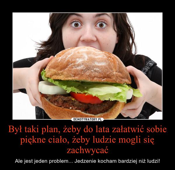 Był taki plan, żeby do lata załatwić sobie piękne ciało, żeby ludzie mogli się zachwycać – Ale jest jeden problem... Jedzenie kocham bardziej niż ludzi!