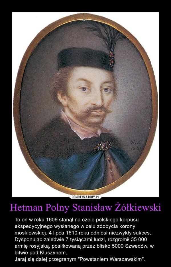 """Hetman Polny Stanisław Żółkiewski – To on w roku 1609 stanął na czele polskiego korpusu ekspedycyjnego wysłanego w celu zdobycia korony moskiewskiej. 4 lipca 1610 roku odniósł niezwykły sukces. Dysponując zaledwie 7 tysiącami ludzi, rozgromił 35 000 armię rosyjską, posiłkowaną przez blisko 5000 Szwedów, w bitwie pod Kłuszynem.Jaraj się dalej przegranym """"Powstaniem Warszawskim""""."""