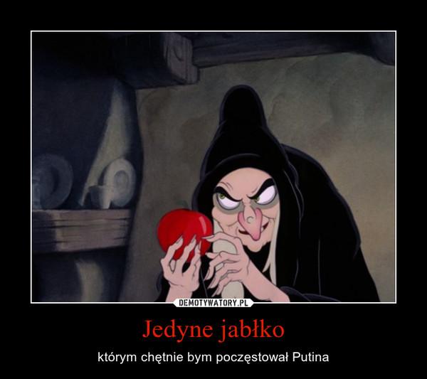 Jedyne jabłko – którym chętnie bym poczęstował Putina