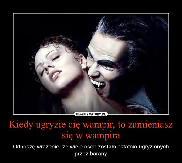Kiedy ugryzie cię wampir, to zamieniasz się w wampira – Odnoszę wrażenie, że wiele osób zostało ostatnio ugryzionych przez barany