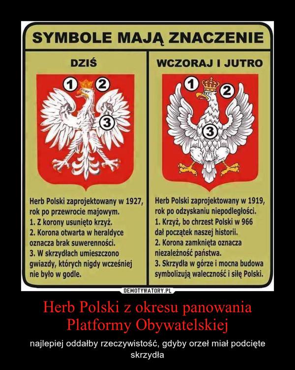 Herb Polski z okresu panowania Platformy Obywatelskiej – najlepiej oddałby rzeczywistość, gdyby orzeł miał podcięte skrzydła