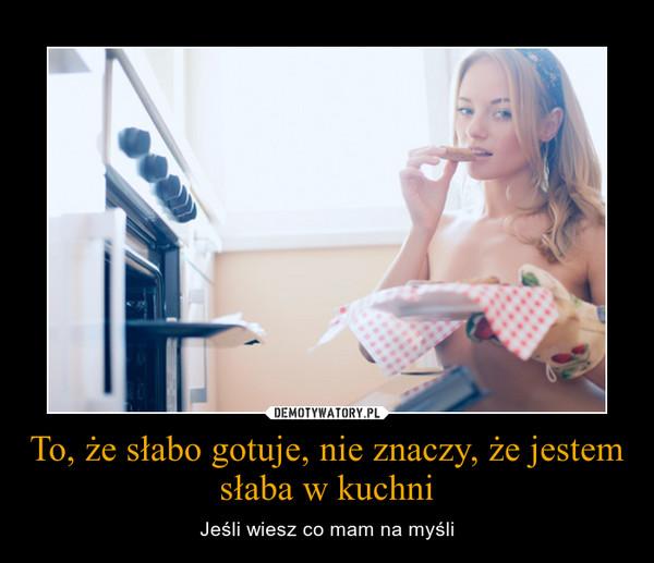 To, że słabo gotuje, nie znaczy, że jestem słaba w kuchni – Jeśli wiesz co mam na myśli