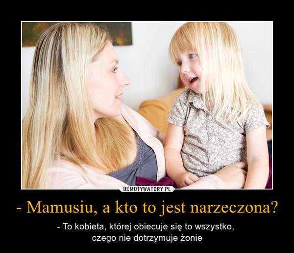 - Mamusiu, a kto to jest narzeczona? – - To kobieta, której obiecuje się to wszystko, \nczego nie dotrzymuje żonie