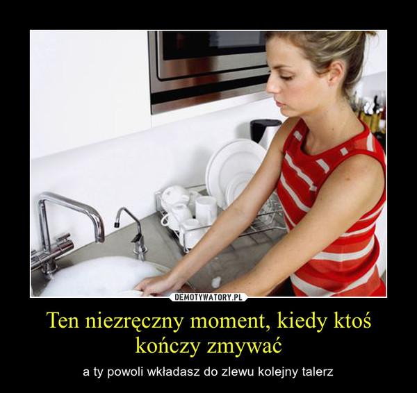 Ten niezręczny moment, kiedy ktoś kończy zmywać – a ty powoli wkładasz do zlewu kolejny talerz