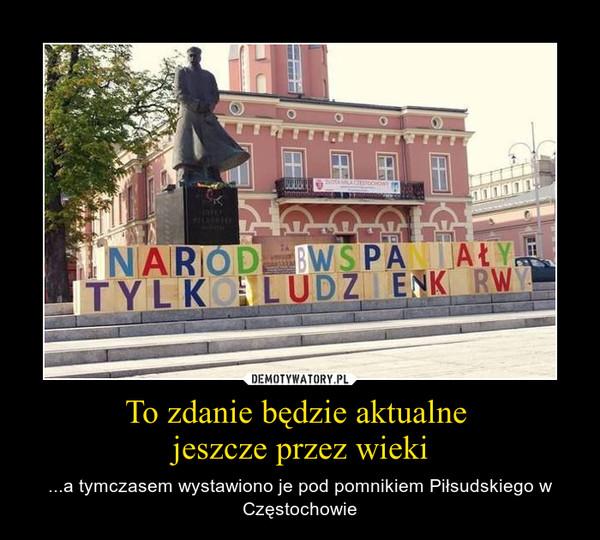 To zdanie będzie aktualne  jeszcze przez wieki – ...a tymczasem wystawiono je pod pomnikiem Piłsudskiego w Częstochowie