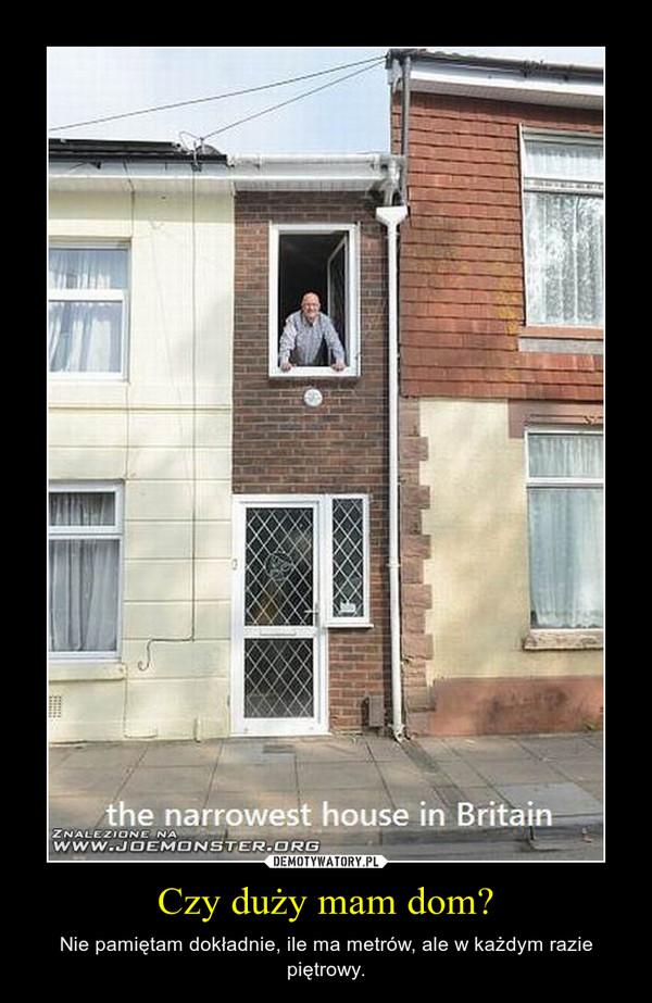 Czy duży mam dom? – Nie pamiętam dokładnie, ile ma metrów, ale w każdym razie piętrowy.