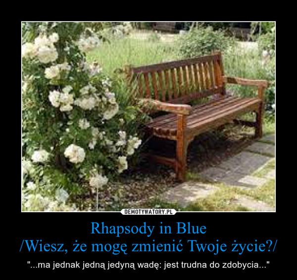 """Rhapsody in Blue/Wiesz, że mogę zmienić Twoje życie?/ – """"...ma jednak jedną jedyną wadę: jest trudna do zdobycia..."""""""