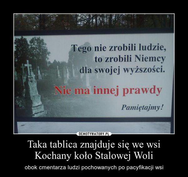 Taka tablica znajduje się we wsi Kochany koło Stalowej Woli – obok cmentarza ludzi pochowanych po pacyfikacji wsi