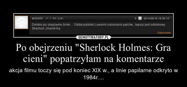 """Po obejrzeniu """"Sherlock Holmes: Gra cieni"""" popatrzyłam na komentarze – akcja filmu toczy się pod koniec XlX w., a linie papilarne odkryto w 1984r...."""