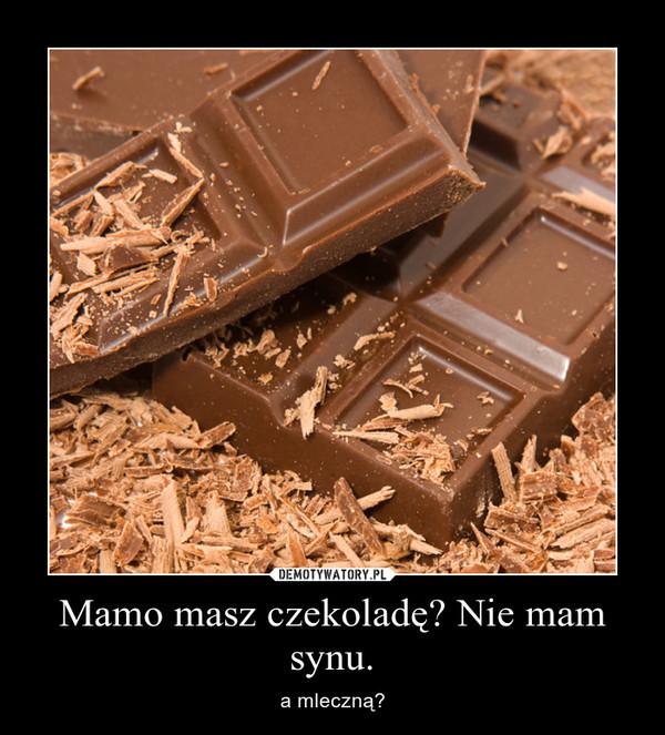 Mamo masz czekoladę? Nie mam synu. – a mleczną?