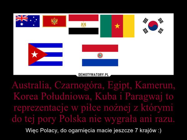 Australia, Czarnogóra, Egipt, Kamerun, Korea Południowa, Kuba i Paragwaj to reprezentacje w piłce nożnej z którymi do tej pory Polska nie wygrała ani razu. – Więc Polacy, do ogarnięcia macie jeszcze 7 krajów :)