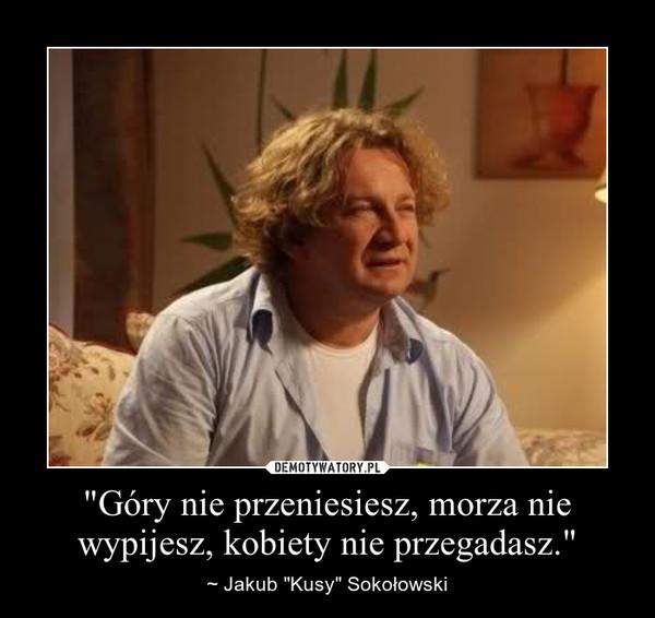 """""""Góry nie przeniesiesz, morza nie wypijesz, kobiety nie przegadasz."""" – ~ Jakub """"Kusy"""" Sokołowski"""