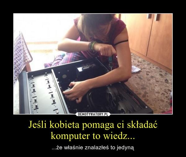 Jeśli kobieta pomaga ci składać komputer to wiedz...