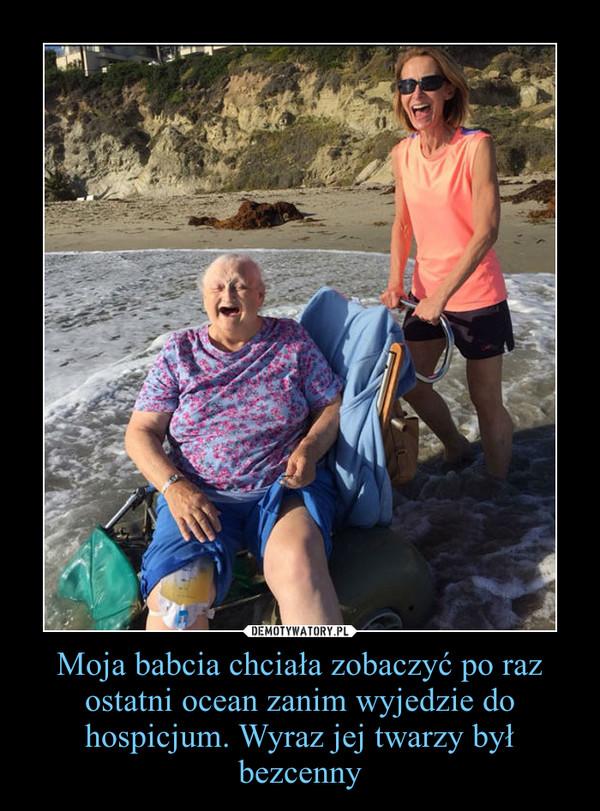 Moja babcia chciała zobaczyć po raz ostatni ocean zanim wyjedzie do hospicjum. Wyraz jej twarzy był bezcenny –
