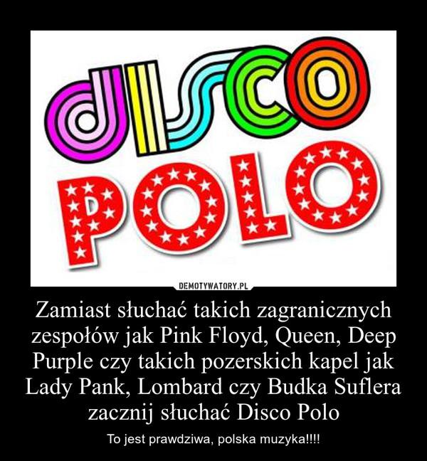 Zamiast słuchać takich zagranicznych zespołów jak Pink Floyd, Queen, Deep Purple czy takich pozerskich kapel jak Lady Pank, Lombard czy Budka Suflera zacznij słuchać Disco Polo – To jest prawdziwa, polska muzyka!!!!