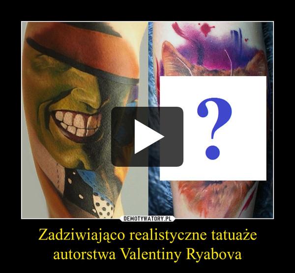 Zadziwiająco realistyczne tatuaże autorstwa Valentiny Ryabova –