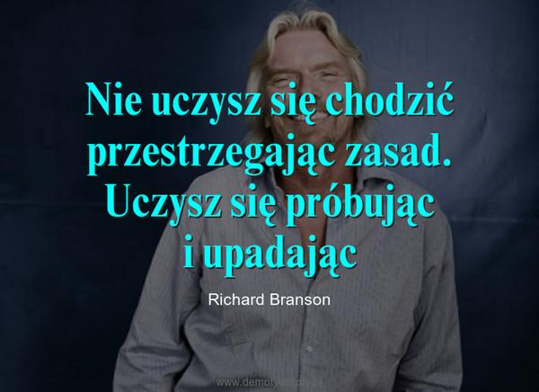 Nie uczysz się chodzić przestrzegając zasad. Uczysz się próbująci upadając – Richard Branson