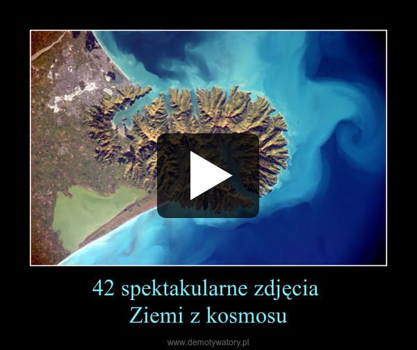 42 spektakularne zdjęcia  Ziemi z kosmosu –