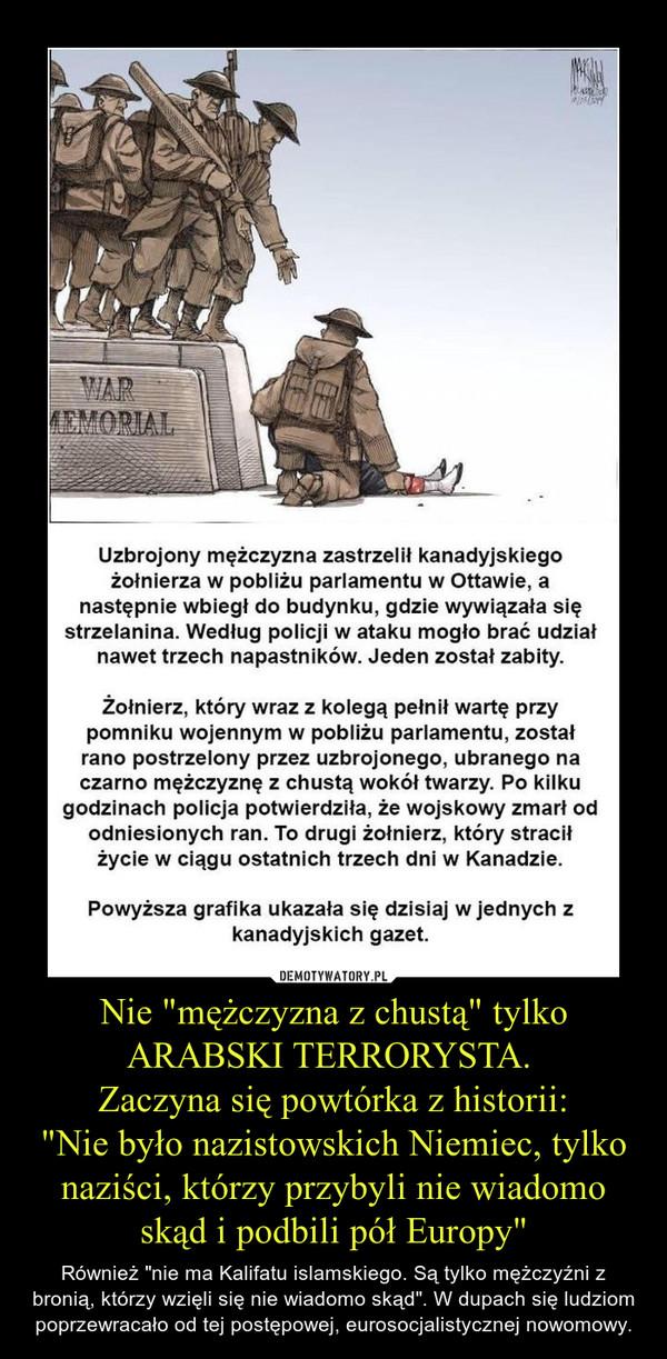 """Nie """"mężczyzna z chustą"""" tylko ARABSKI TERRORYSTA.  Zaczyna się powtórka z historii: """"Nie było nazistowskich Niemiec, tylko naziści, którzy przybyli nie wiadomo skąd i podbili pół Europy"""" – Również """"nie ma Kalifatu islamskiego. Są tylko mężczyźni z bronią, którzy wzięli się nie wiadomo skąd"""". W dupach się ludziom poprzewracało od tej postępowej, eurosocjalistycznej nowomowy."""