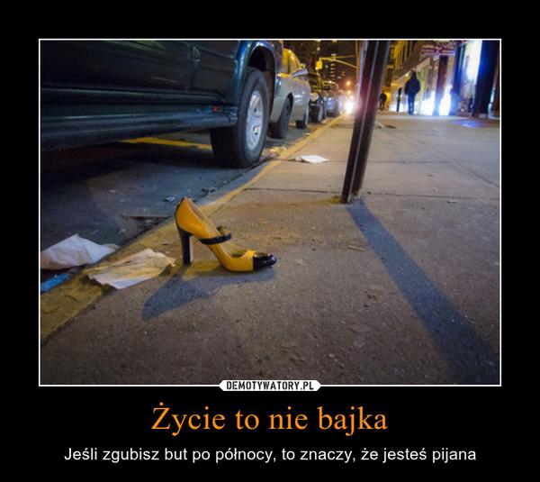 Życie to nie bajka – Jeśli zgubisz but po północy, to znaczy, że jesteś pijana