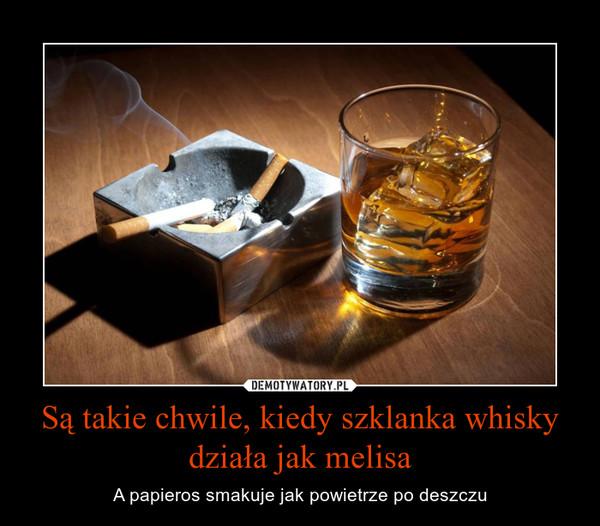 Są takie chwile, kiedy szklanka whisky działa jak melisa – A papieros smakuje jak powietrze po deszczu