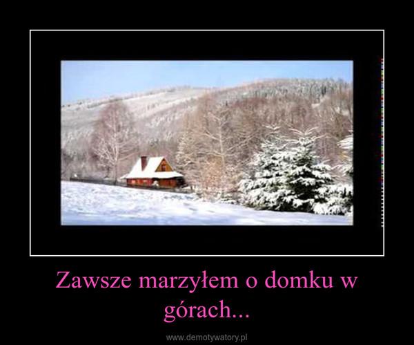 Zawsze marzyłem o domku w górach... –