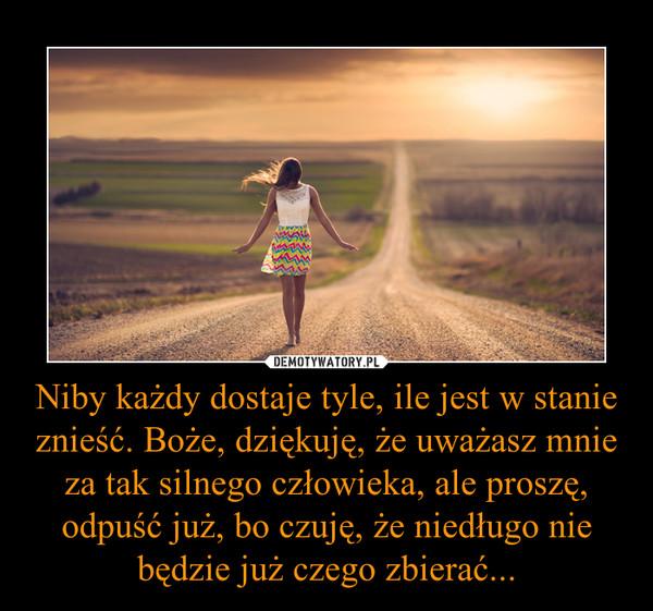 Niby każdy dostaje tyle, ile jest w stanie znieść. Boże, dziękuję, że uważasz mnie za tak silnego człowieka, ale proszę, odpuść już, bo czuję, że niedługo nie będzie już czego zbierać... –