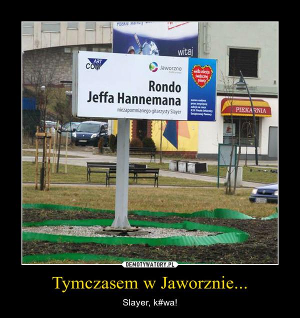 Tymczasem w Jaworznie... – Slayer, k#wa!