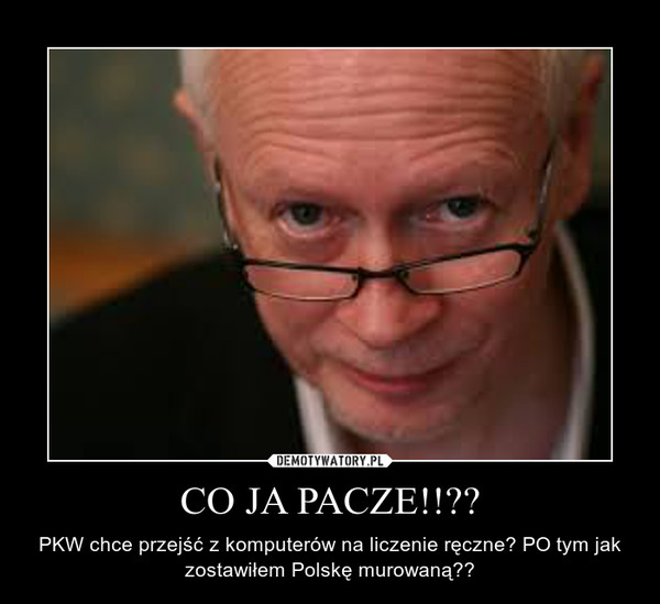 CO JA PACZE!!?? – PKW chce przejść z komputerów na liczenie ręczne? PO tym jak zostawiłem Polskę murowaną??
