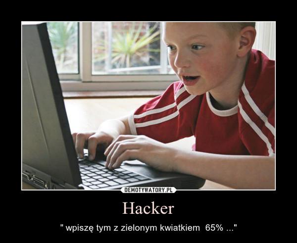 """Hacker – """" wpiszę tym z zielonym kwiatkiem  65% ..."""""""
