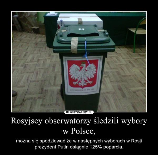 Rosyjscy obserwatorzy śledzili wybory w Polsce, – można się spodziewać że w następnych wyborach w Rosji prezydent Putin osiągnie 125% poparcia.