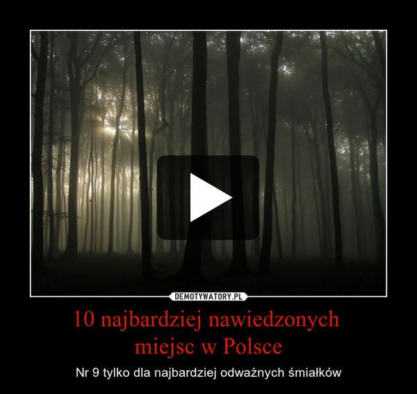 10 najbardziej nawiedzonych miejsc w Polsce – Nr 9 tylko dla najbardziej odważnych śmiałków